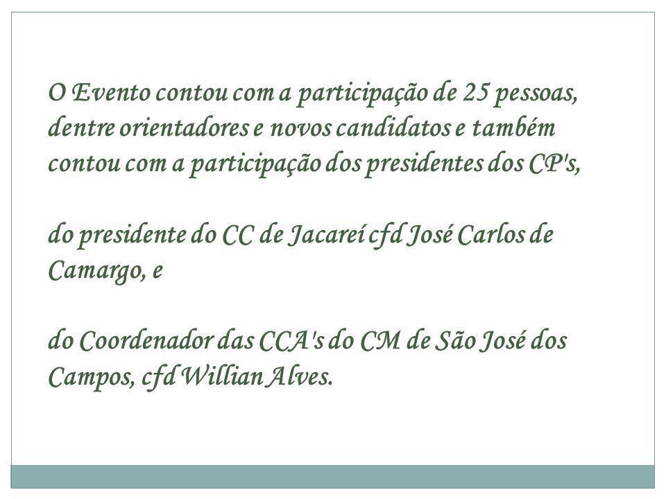 O Evento contou com a participação de 25 pessoas, dentre orientadores e novos candidatos e também contou com a participação dos presidentes dos CP s, do presidente do CC de Jacareí cfd José Carlos de Camargo, e do Coordenador das CCA s do CM de São José dos Campos, cfd Willian Alves.