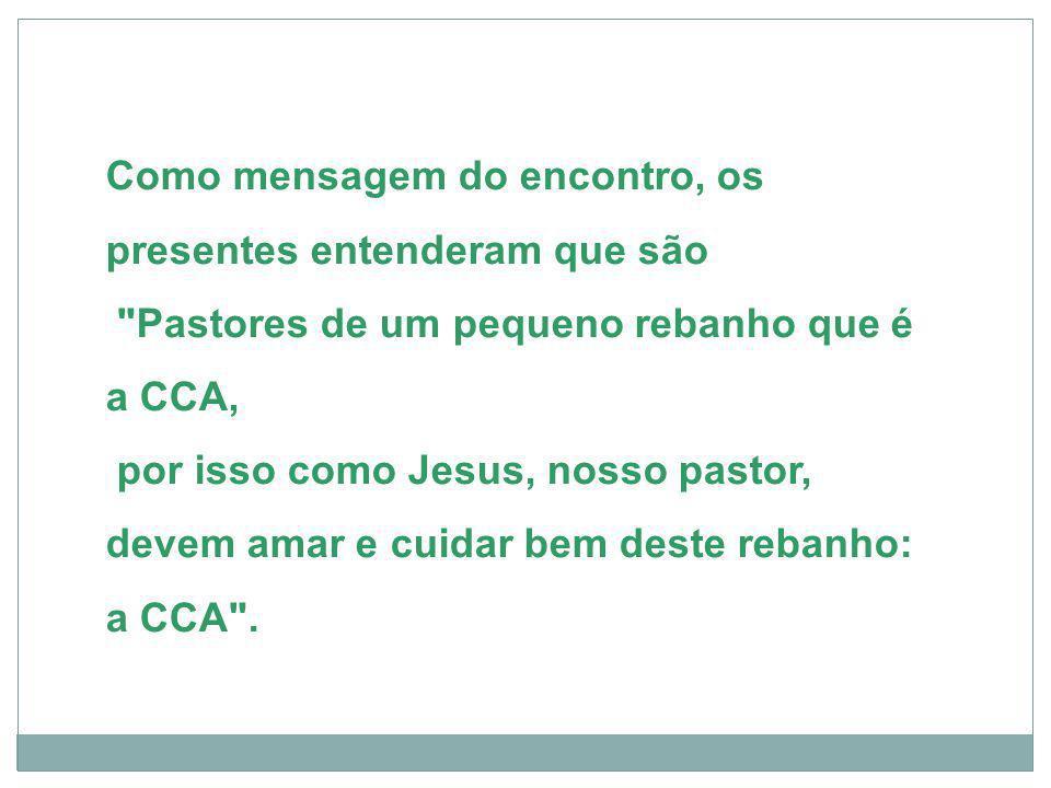Como mensagem do encontro, os presentes entenderam que são Pastores de um pequeno rebanho que é a CCA, por isso como Jesus, nosso pastor, devem amar e cuidar bem deste rebanho: a CCA .
