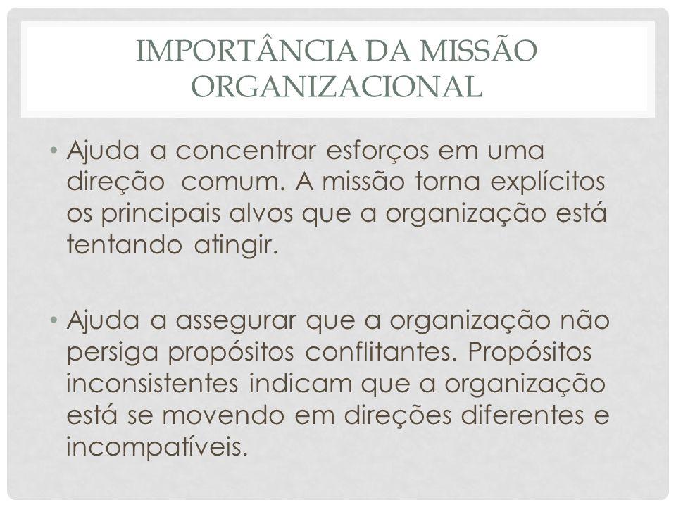 IMPORTÂNCIA DA MISSÃO ORGANIZACIONAL • Ajuda a concentrar esforços em uma direção comum. A missão torna explícitos os principais alvos que a organizaç