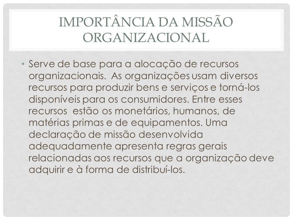 IMPORTÂNCIA DA MISSÃO ORGANIZACIONAL • Serve de base para a alocação de recursos organizacionais. As organizações usam diversos recursos para produzir