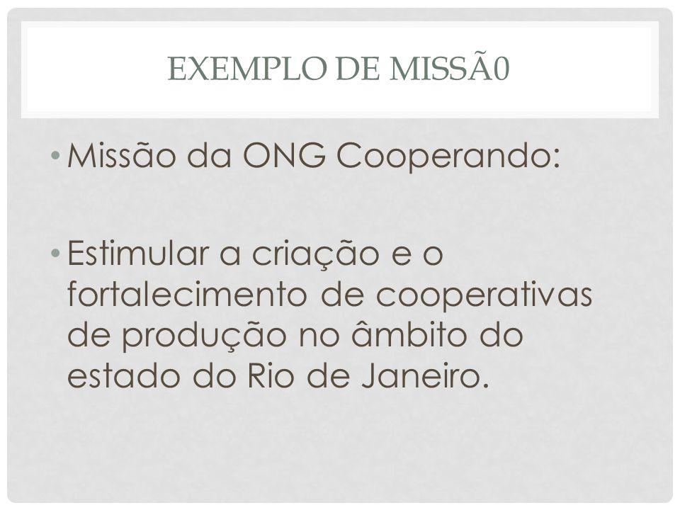 EXEMPLO DE MISSÃ0 • Missão da ONG Cooperando: • Estimular a criação e o fortalecimento de cooperativas de produção no âmbito do estado do Rio de Janei