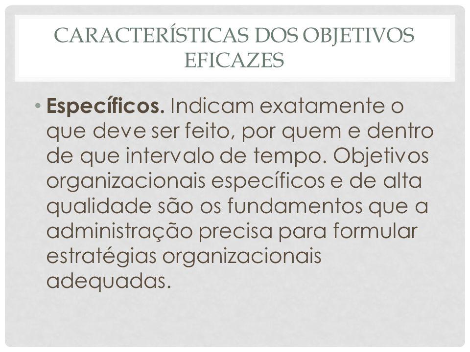 CARACTERÍSTICAS DOS OBJETIVOS EFICAZES • Específicos. Indicam exatamente o que deve ser feito, por quem e dentro de que intervalo de tempo. Objetivos