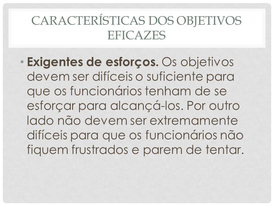 CARACTERÍSTICAS DOS OBJETIVOS EFICAZES • Exigentes de esforços. Os objetivos devem ser difíceis o suficiente para que os funcionários tenham de se esf