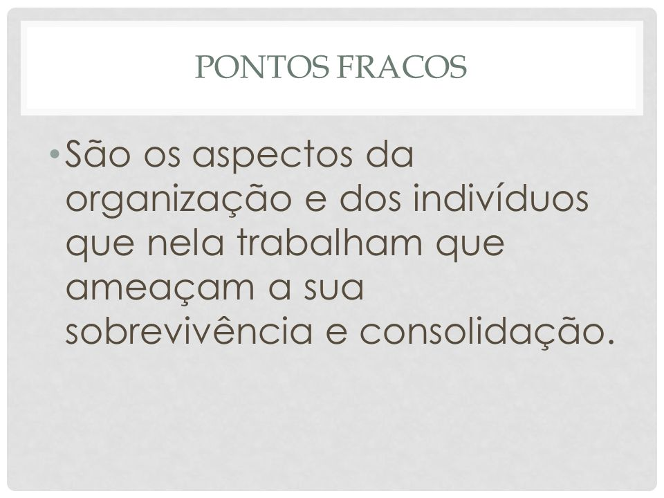 PONTOS FRACOS • São os aspectos da organização e dos indivíduos que nela trabalham que ameaçam a sua sobrevivência e consolidação.