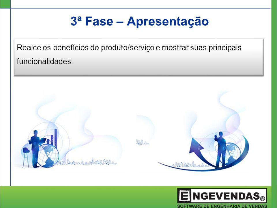 3ª Fase – Apresentação Realce os benefícios do produto/serviço e mostrar suas principais funcionalidades.