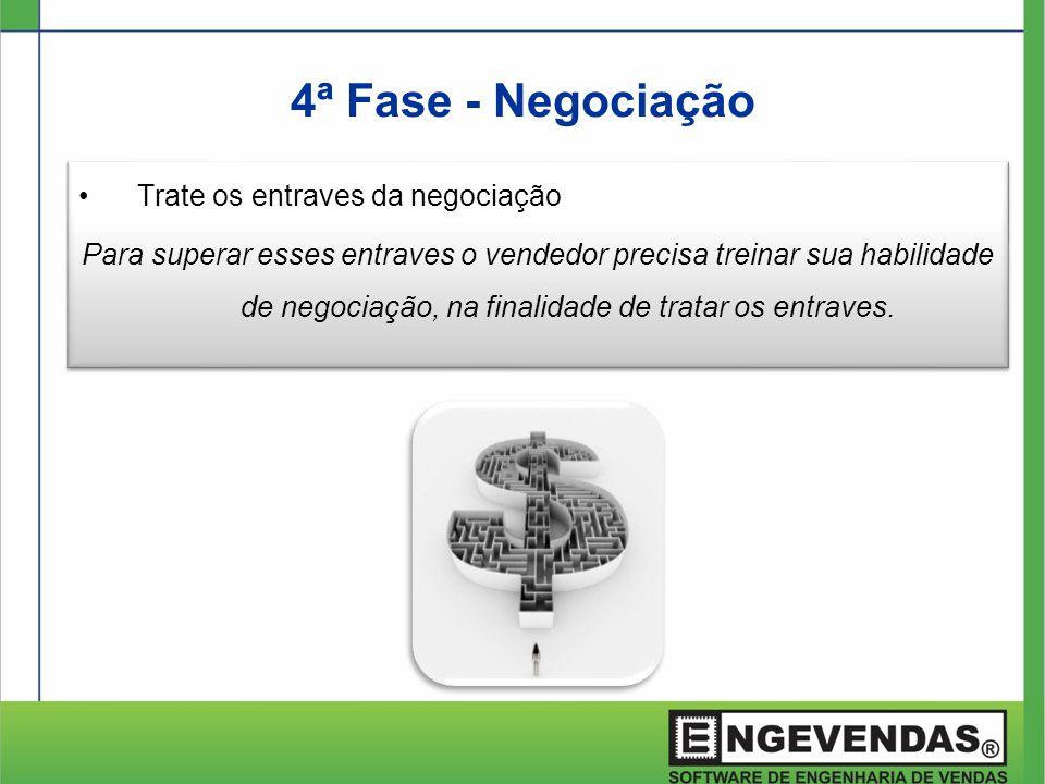 4ª Fase - Negociação •Trate os entraves da negociação Para superar esses entraves o vendedor precisa treinar sua habilidade de negociação, na finalida