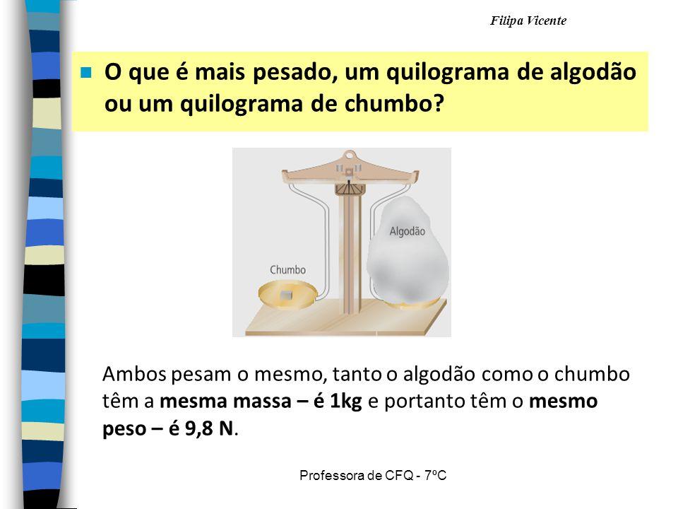 Filipa Vicente Professora de CFQ - 7ºC n O que é mais pesado, um quilograma de algodão ou um quilograma de chumbo? Ambos pesam o mesmo, tanto o algodã
