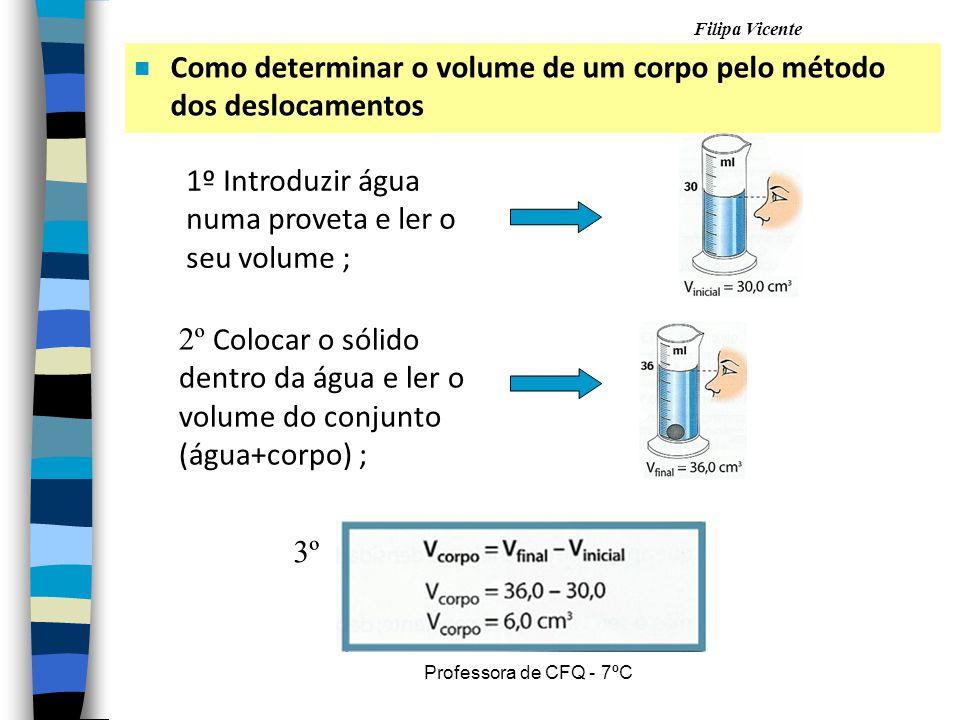 Filipa Vicente Professora de CFQ - 7ºC n Como determinar o volume de um corpo pelo método dos deslocamentos 1º Introduzir água numa proveta e ler o se