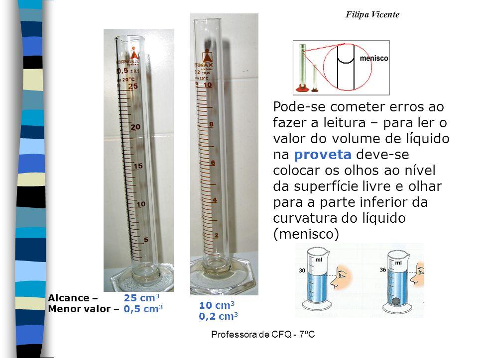 Filipa Vicente Professora de CFQ - 7ºC Pode-se cometer erros ao fazer a leitura – para ler o valor do volume de líquido na proveta deve-se colocar os