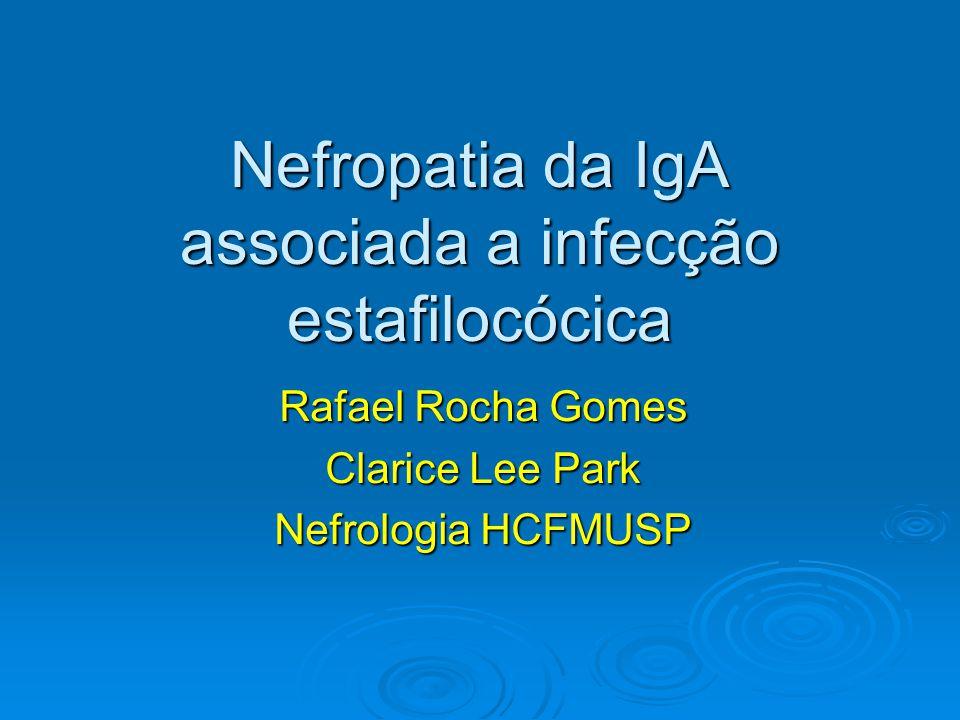 Nefropatia da IgA associada a infecção estafilocócica Rafael Rocha Gomes Clarice Lee Park Nefrologia HCFMUSP