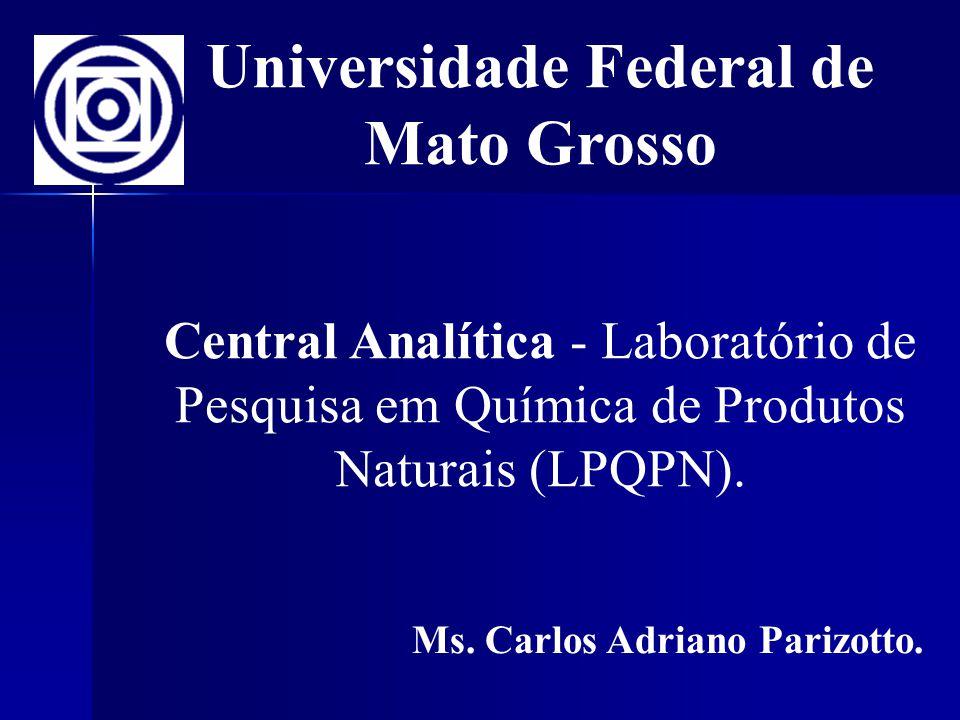 Universidade Federal de Mato Grosso Central Analítica - Laboratório de Pesquisa em Química de Produtos Naturais (LPQPN). Ms. Carlos Adriano Parizotto.