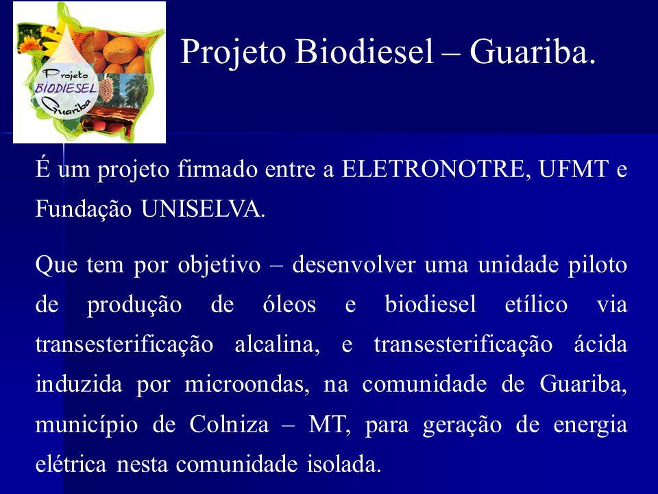Projeto Biodiesel – Guariba. É um projeto firmado entre a ELETRONOTRE, UFMT e Fundação UNISELVA. Que tem por objetivo – desenvolver uma unidade piloto