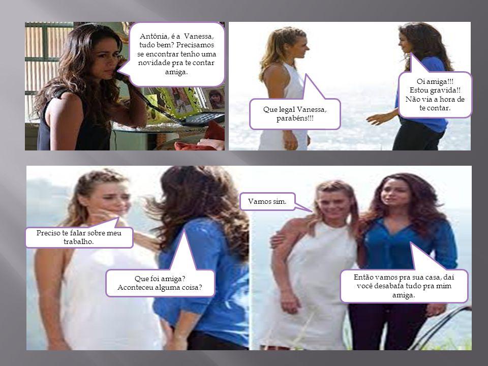 Antônia, é a Vanessa, tudo bem? Precisamos se encontrar tenho uma novidade pra te contar amiga. Oi amiga!!! Estou gravida!! Não via a hora de te conta