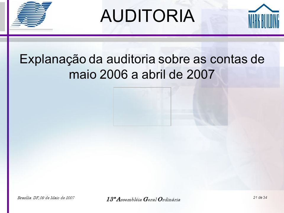 Brasília DF,09 de Maio de 2007 13ªAGO 13ª A ssembléia G eral O rdinária 21 de 34 AUDITORIA Explanação da auditoria sobre as contas de maio 2006 a abri