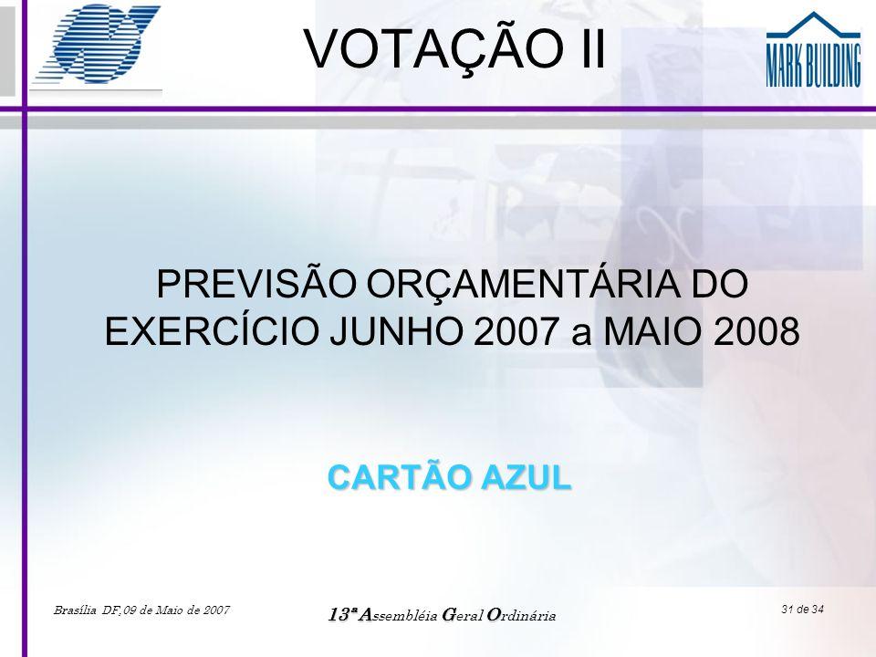 Brasília DF,09 de Maio de 2007 13ªAGO 13ª A ssembléia G eral O rdinária 31 de 34 VOTAÇÃO II PREVISÃO ORÇAMENTÁRIA DO EXERCÍCIO JUNHO 2007 a MAIO 2008