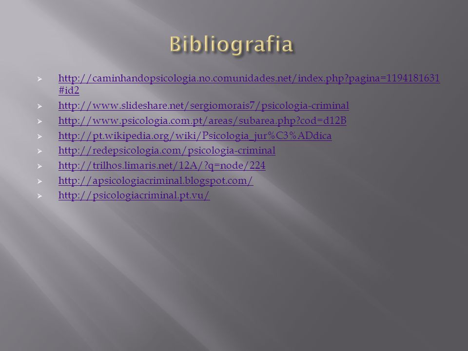  http://caminhandopsicologia.no.comunidades.net/index.php?pagina=1194181631 #id2 http://caminhandopsicologia.no.comunidades.net/index.php?pagina=1194181631 #id2  http://www.slideshare.net/sergiomorais7/psicologia-criminal http://www.slideshare.net/sergiomorais7/psicologia-criminal  http://www.psicologia.com.pt/areas/subarea.php?cod=d12B http://www.psicologia.com.pt/areas/subarea.php?cod=d12B  http://pt.wikipedia.org/wiki/Psicologia_jur%C3%ADdica http://pt.wikipedia.org/wiki/Psicologia_jur%C3%ADdica  http://redepsicologia.com/psicologia-criminal http://redepsicologia.com/psicologia-criminal  http://trilhos.limaris.net/12A/?q=node/224 http://trilhos.limaris.net/12A/?q=node/224  http://apsicologiacriminal.blogspot.com/ http://apsicologiacriminal.blogspot.com/  http://psicologiacriminal.pt.vu/ http://psicologiacriminal.pt.vu/