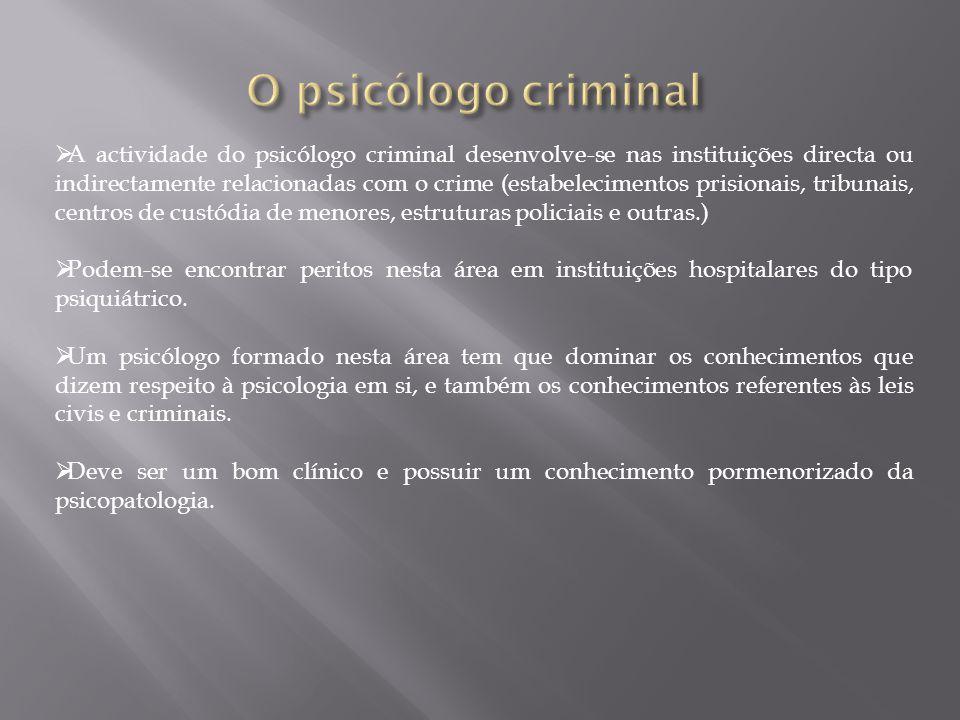  A actividade do psicólogo criminal desenvolve-se nas instituições directa ou indirectamente relacionadas com o crime (estabelecimentos prisionais, tribunais, centros de custódia de menores, estruturas policiais e outras.)  Podem-se encontrar peritos nesta área em instituições hospitalares do tipo psiquiátrico.