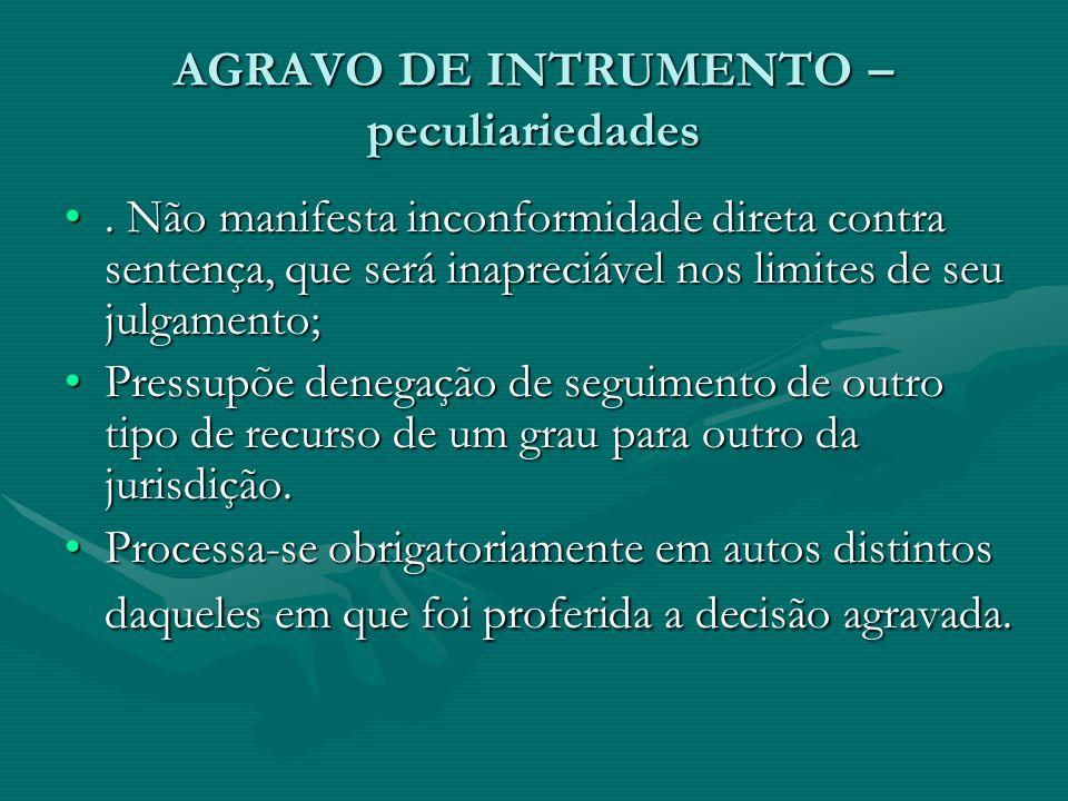 AGRAVO DE INTRUMENTO – peculiariedades •. Não manifesta inconformidade direta contra sentença, que será inapreciável nos limites de seu julgamento; •P