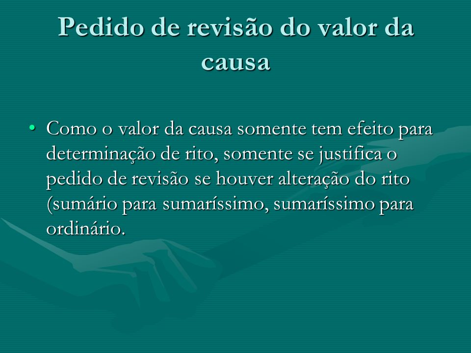 Pedido de revisão do valor da causa •Como o valor da causa somente tem efeito para determinação de rito, somente se justifica o pedido de revisão se h