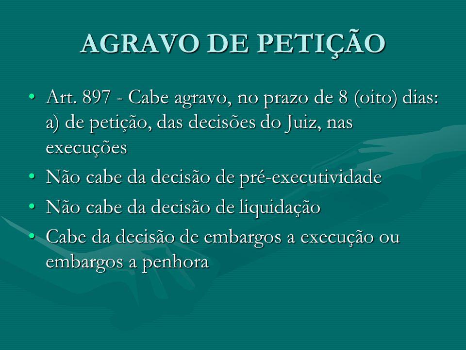 AGRAVO DE PETIÇÃO •Art. 897 - Cabe agravo, no prazo de 8 (oito) dias: a) de petição, das decisões do Juiz, nas execuções •Não cabe da decisão de pré-e