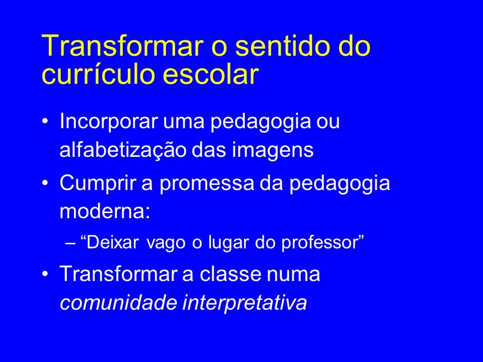 Transformar o sentido do currículo escolar •Incorporar uma pedagogia ou alfabetização das imagens •Cumprir a promessa da pedagogia moderna: – Deixar vago o lugar do professor •Transformar a classe numa comunidade interpretativa