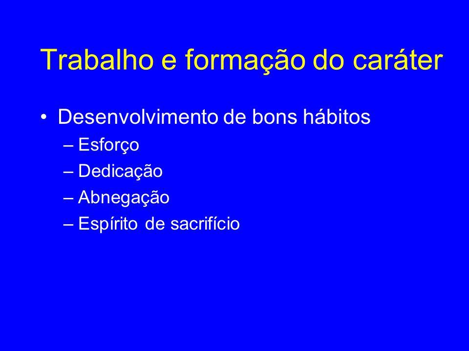 Trabalho e formação do caráter •Desenvolvimento de bons hábitos –Esforço –Dedicação –Abnegação –Espírito de sacrifício