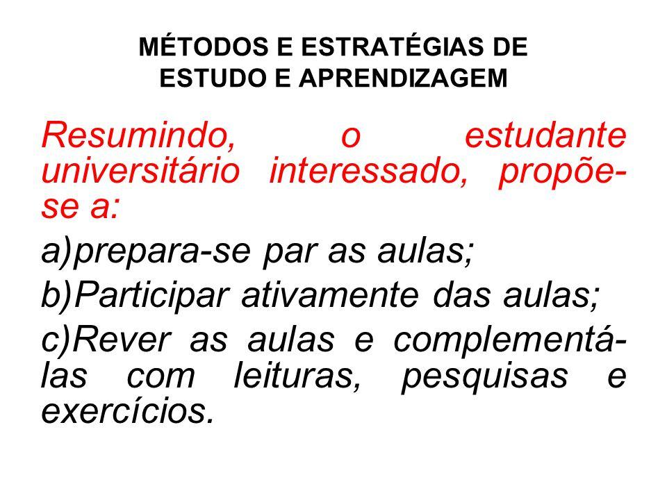 MÉTODOS E ESTRATÉGIAS DE ESTUDO E APRENDIZAGEM Resumindo, o estudante universitário interessado, propõe- se a: a)prepara-se par as aulas; b)Participar