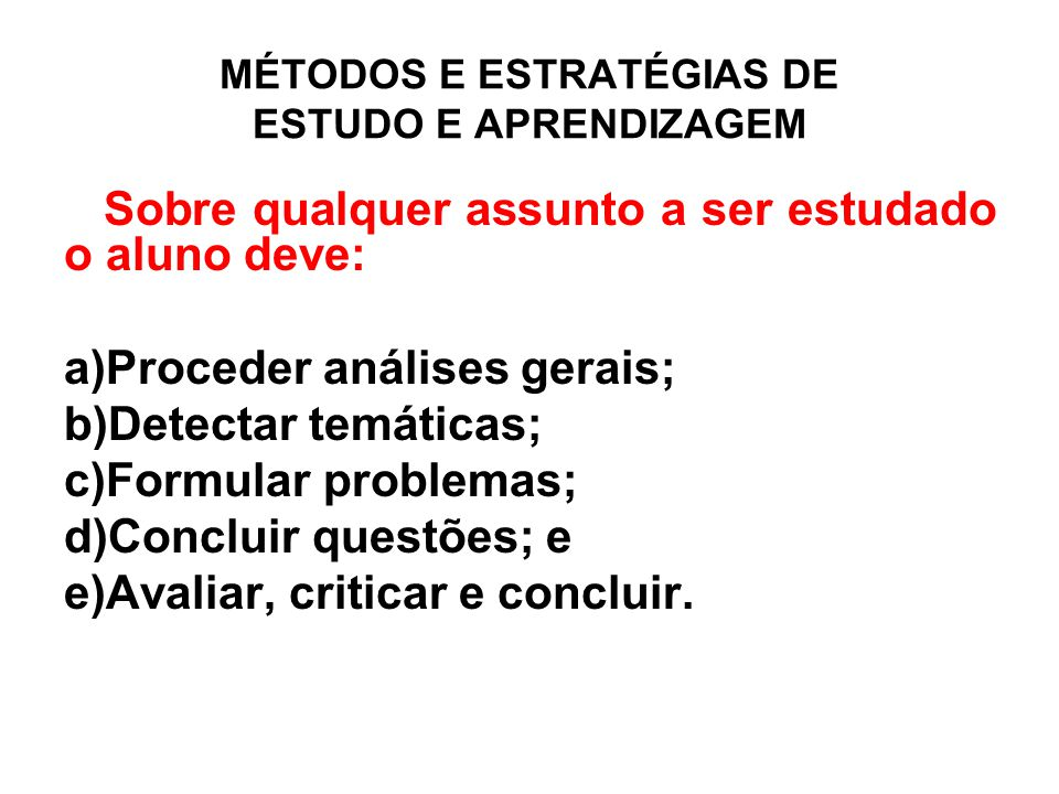 MÉTODOS E ESTRATÉGIAS DE ESTUDO E APRENDIZAGEM Sobre qualquer assunto a ser estudado o aluno deve: a)Proceder análises gerais; b)Detectar temáticas; c