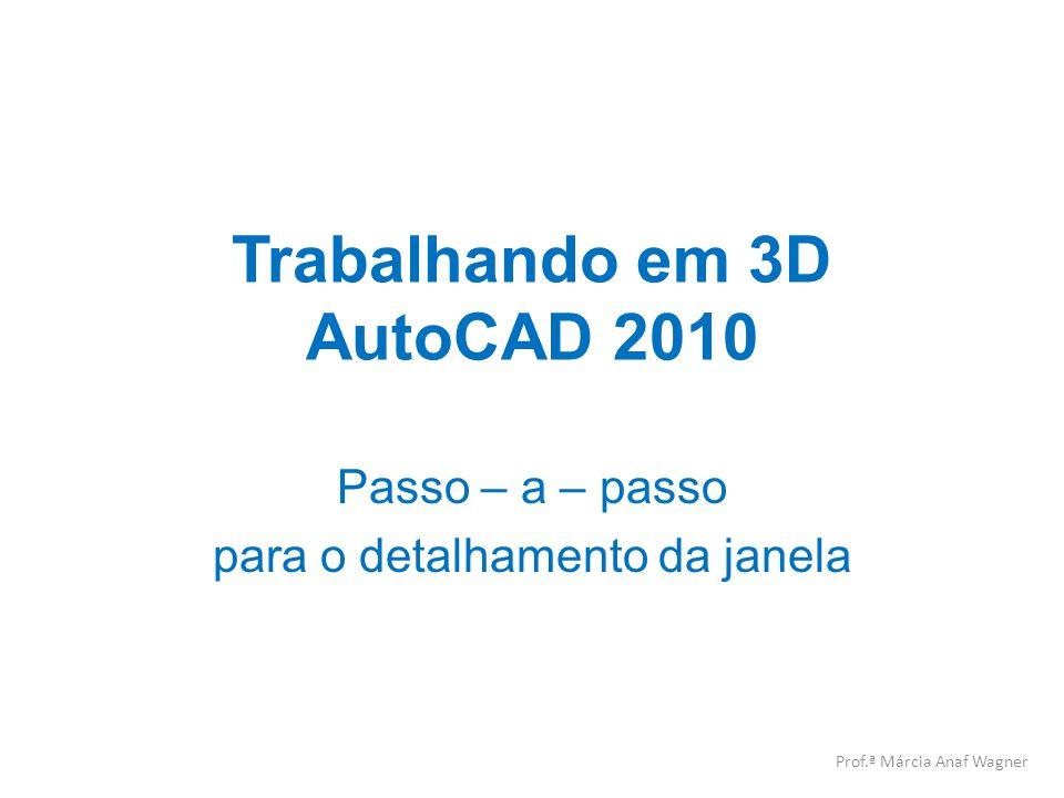 Trabalhando em 3D AutoCAD 2010 Passo – a – passo para o detalhamento da janela Prof.ª Márcia Anaf Wagner