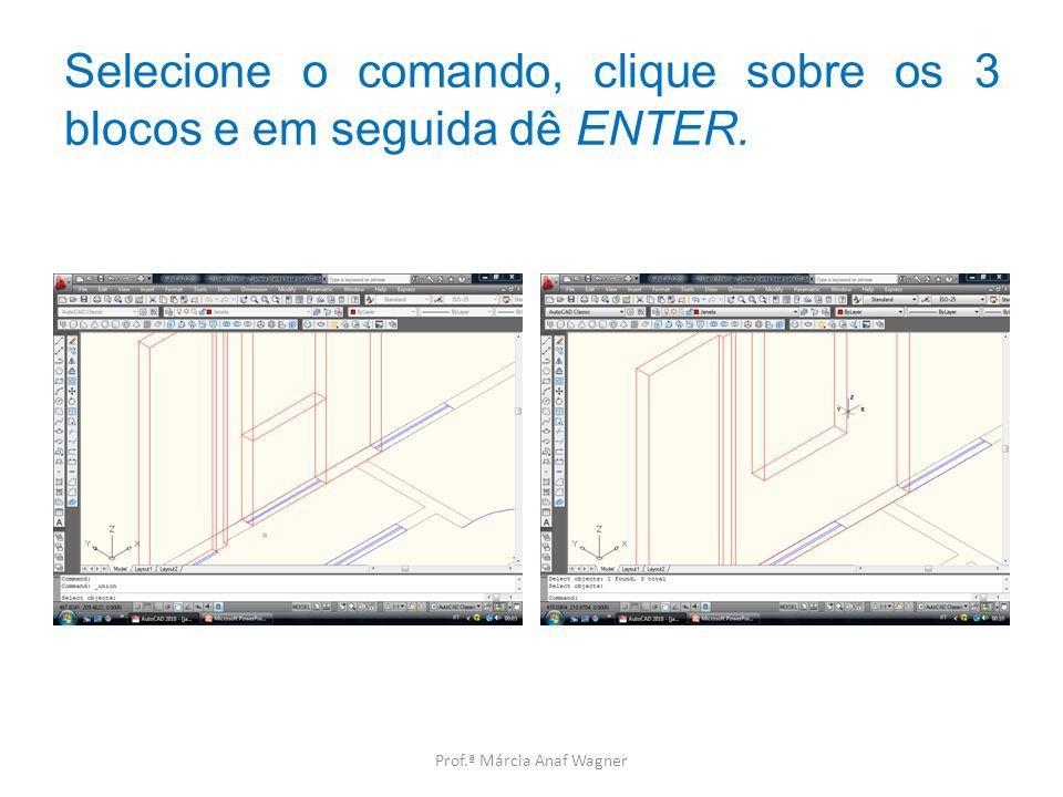 Selecione o comando, clique sobre os 3 blocos e em seguida dê ENTER. Prof.ª Márcia Anaf Wagner