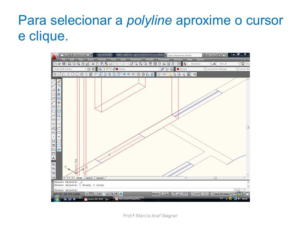 Para selecionar a polyline aproxime o cursor e clique. Prof.ª Márcia Anaf Wagner