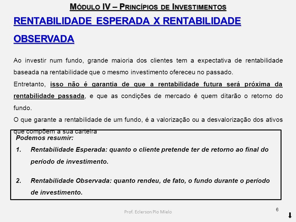 M ÓDULO IV – P RINCÍPIOS DE I NVESTIMENTOS RENTABILIDADE ESPERADA X RENTABILIDADE OBSERVADA Ao investir num fundo, grande maioria dos clientes tem a e