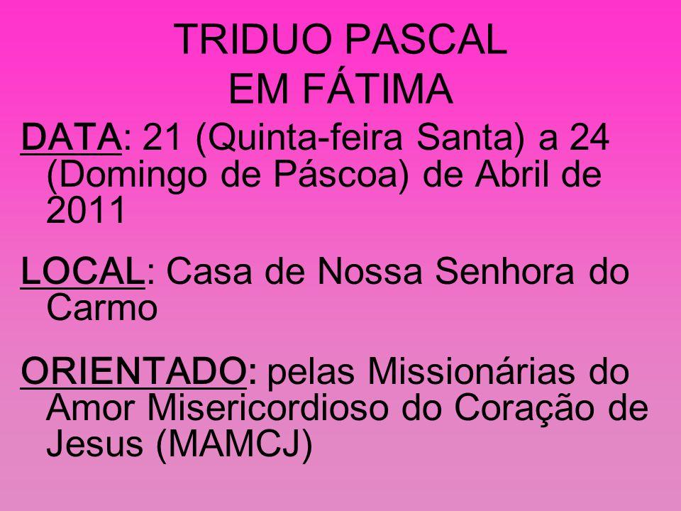 TRIDUO PASCAL EM FÁTIMA DATA: 21 (Quinta-feira Santa) a 24 (Domingo de Páscoa) de Abril de 2011 LOCAL: Casa de Nossa Senhora do Carmo ORIENTADO: pelas Missionárias do Amor Misericordioso do Coração de Jesus (MAMCJ)
