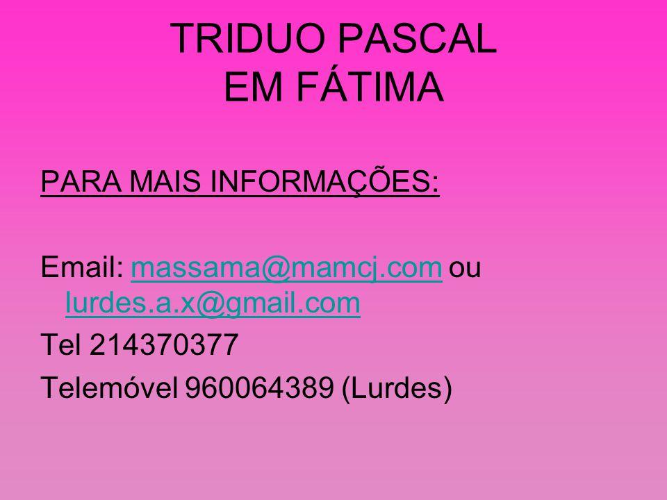 TRIDUO PASCAL EM FÁTIMA PARA MAIS INFORMAÇÕES: Email: massama@mamcj.com ou lurdes.a.x@gmail.commassama@mamcj.com lurdes.a.x@gmail.com Tel 214370377 Telemóvel 960064389 (Lurdes)