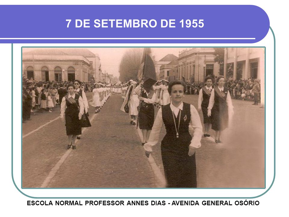 7 DE SETEMBRO DE 1955 ESCOLA NORMAL PROFESSOR ANNES DIAS - AVENIDA GENERAL OSÓRIO