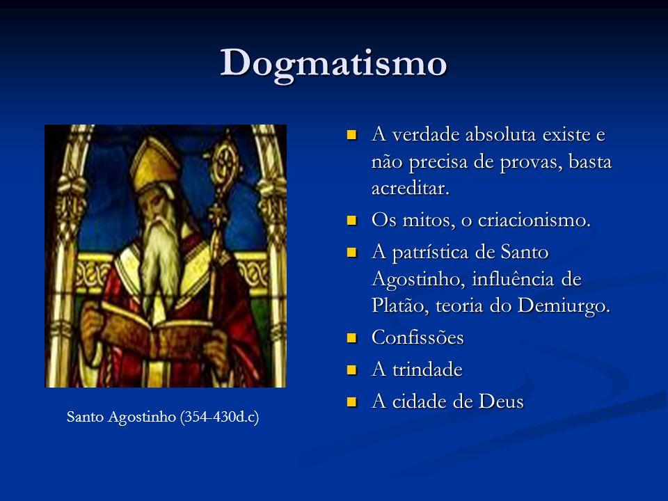 Dogmatismo  A verdade absoluta existe e não precisa de provas, basta acreditar.  Os mitos, o criacionismo.  A patrística de Santo Agostinho, influê