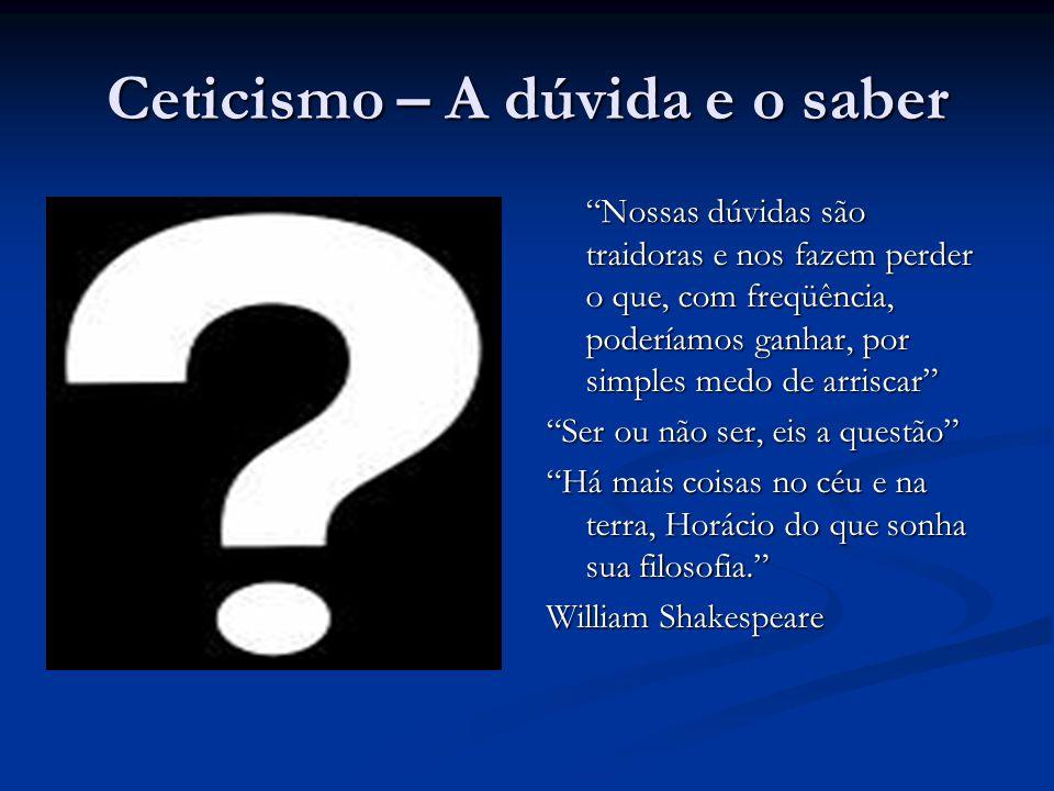 """Ceticismo – A dúvida e o saber """"Nossas dúvidas são traidoras e nos fazem perder o que, com freqüência, poderíamos ganhar, por simples medo de arriscar"""