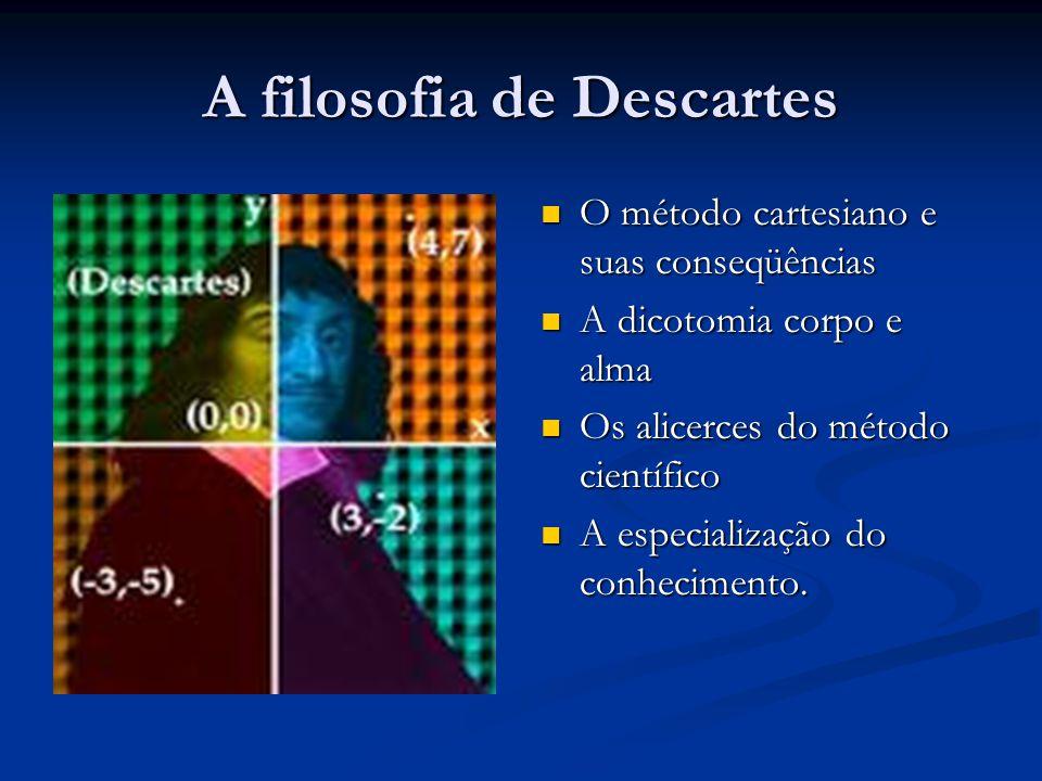 A filosofia de Descartes  O método cartesiano e suas conseqüências  A dicotomia corpo e alma  Os alicerces do método científico  A especialização