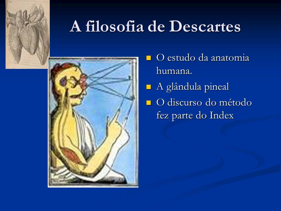 A filosofia de Descartes A filosofia de Descartes  O estudo da anatomia humana.  A glândula pineal  O discurso do método fez parte do Index