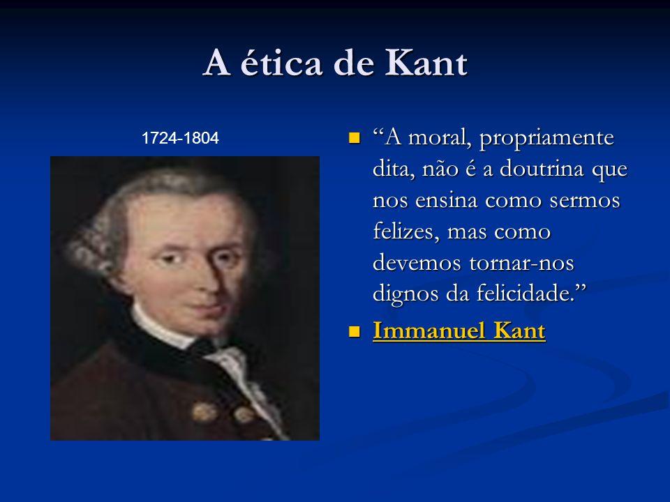 """A ética de Kant  """"A moral, propriamente dita, não é a doutrina que nos ensina como sermos felizes, mas como devemos tornar-nos dignos da felicidade."""""""