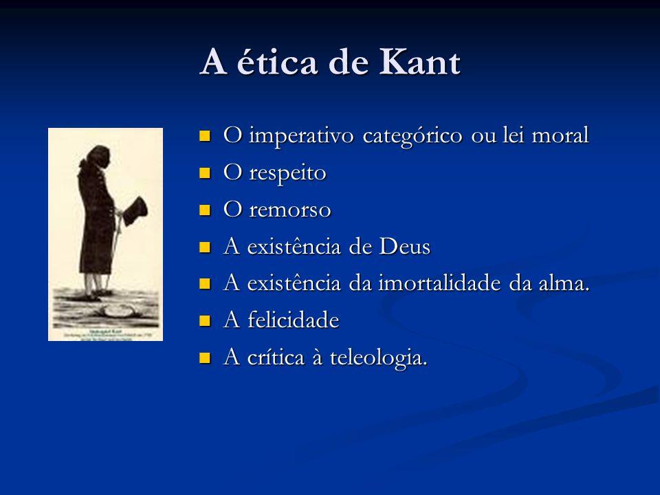 A ética de Kant  O imperativo categórico ou lei moral  O respeito  O remorso  A existência de Deus  A existência da imortalidade da alma.  A fel