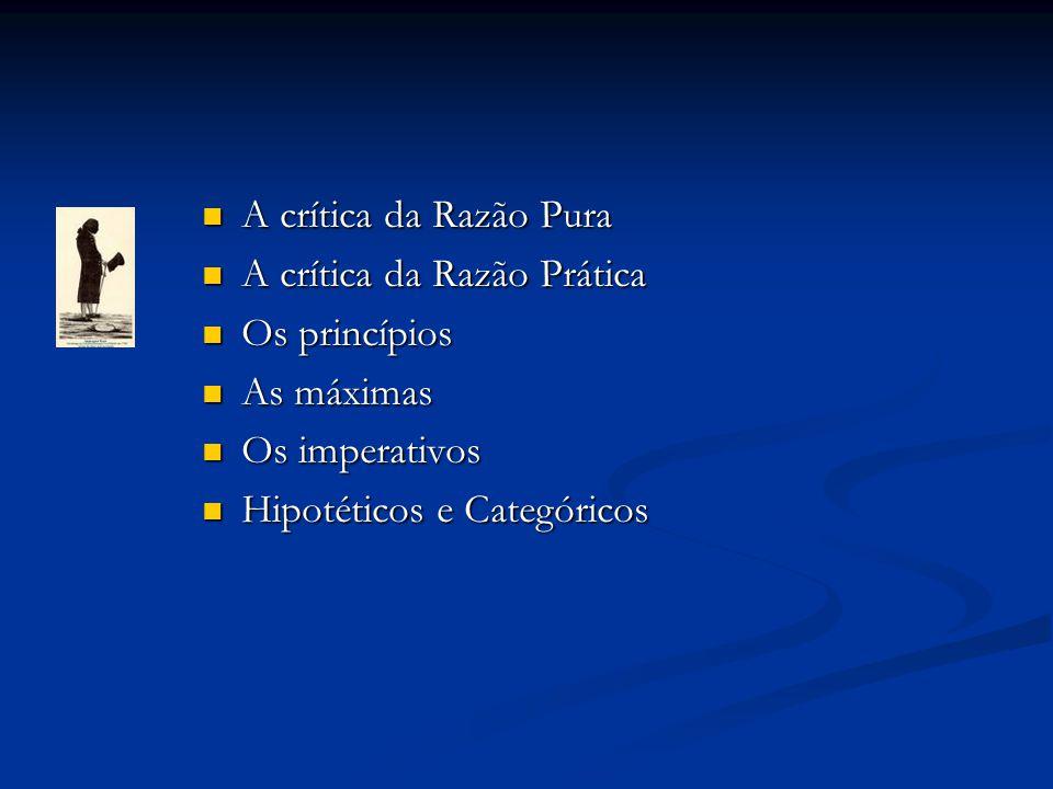  A crítica da Razão Pura  A crítica da Razão Prática  Os princípios  As máximas  Os imperativos  Hipotéticos e Categóricos