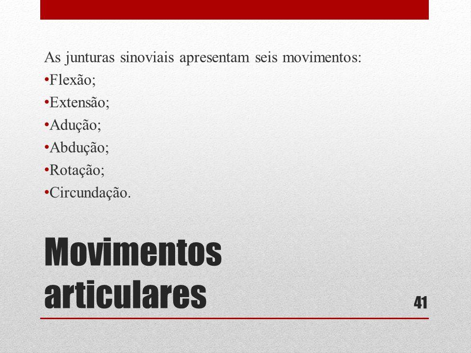 Movimentos articulares As junturas sinoviais apresentam seis movimentos: • Flexão; • Extensão; • Adução; • Abdução; • Rotação; • Circundação.