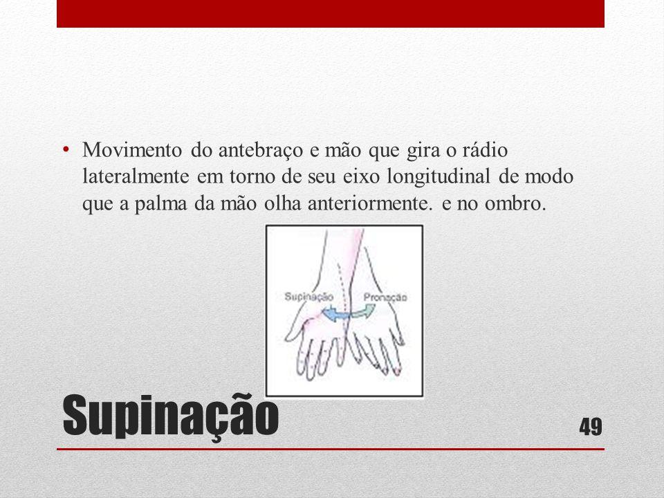 Supinação • Movimento do antebraço e mão que gira o rádio lateralmente em torno de seu eixo longitudinal de modo que a palma da mão olha anteriormente.