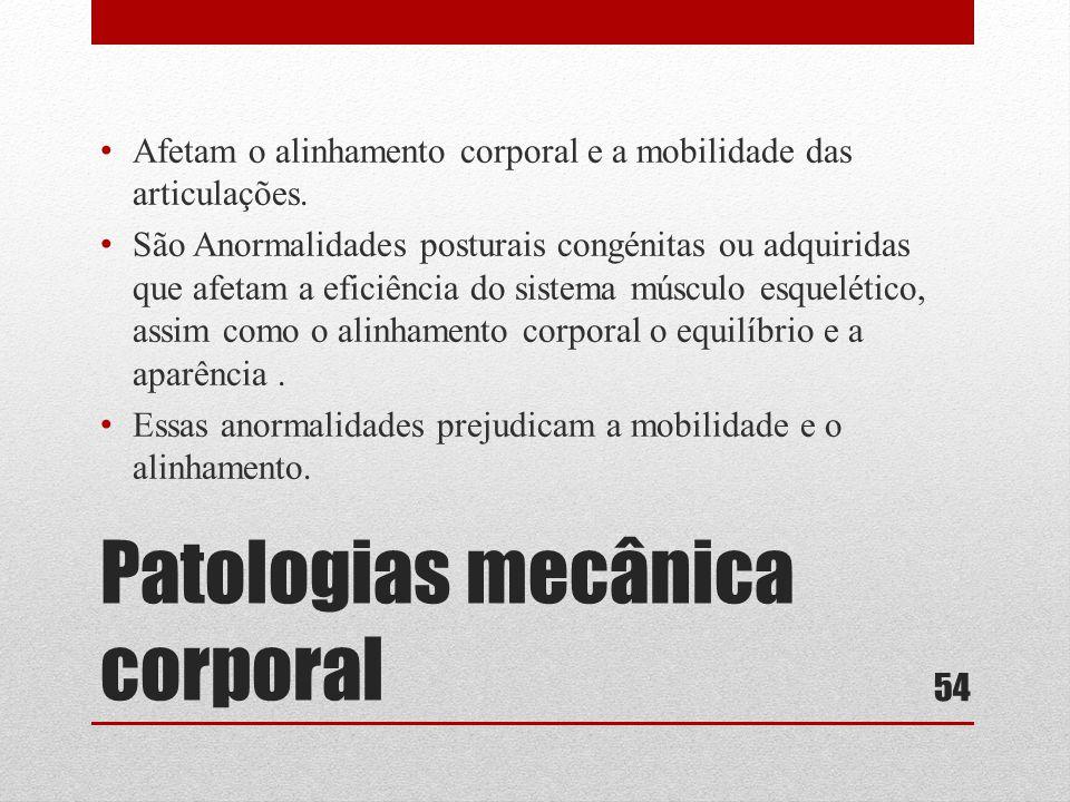 Patologias mecânica corporal • Afetam o alinhamento corporal e a mobilidade das articulações.