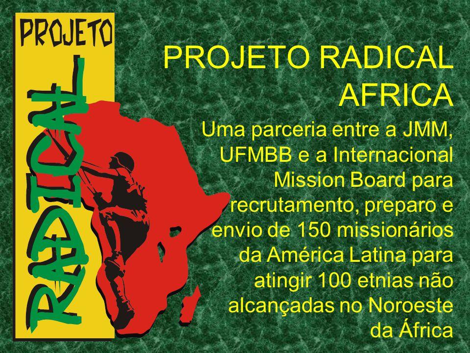 PROJETO RADICAL AFRICA Uma parceria entre a JMM, UFMBB e a Internacional Mission Board para recrutamento, preparo e envio de 150 missionários da Améri