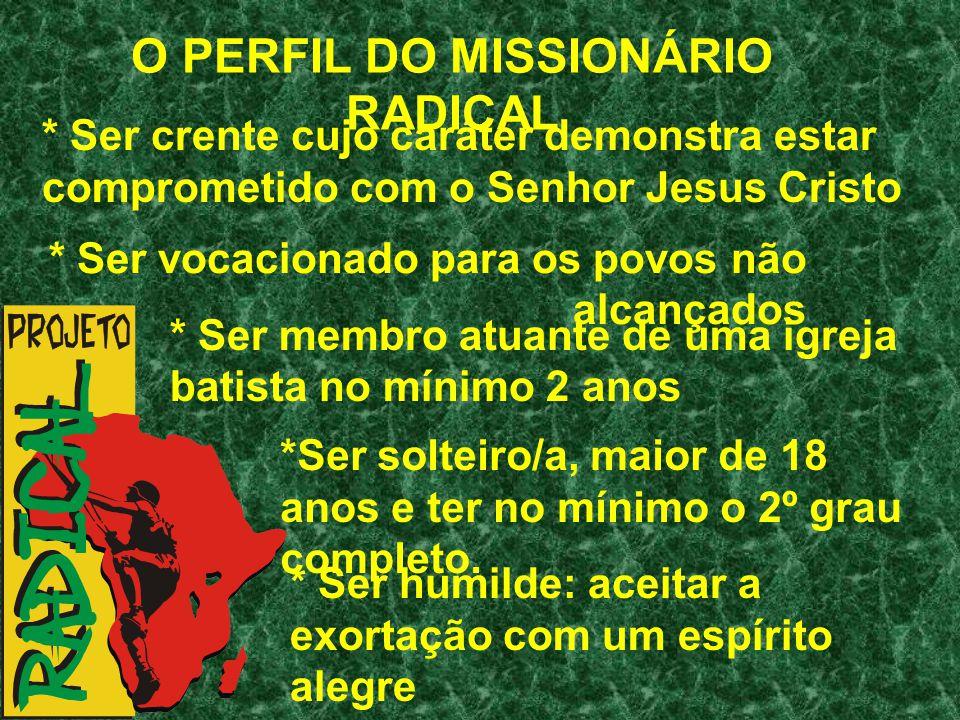 O PERFIL DO MISSIONÁRIO RADICAL * Ser crente cujo caráter demonstra estar comprometido com o Senhor Jesus Cristo * Ser vocacionado para os povos não a
