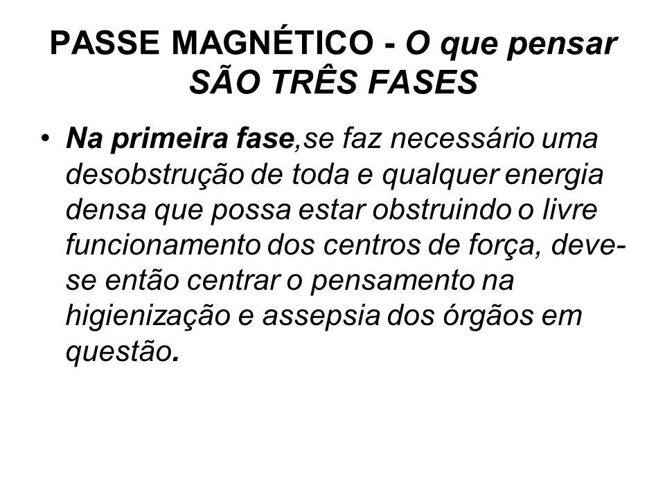 PASSE MAGNÉTICO - O que pensar SÃO TRÊS FASES •Na primeira fase,se faz necessário uma desobstrução de toda e qualquer energia densa que possa estar ob