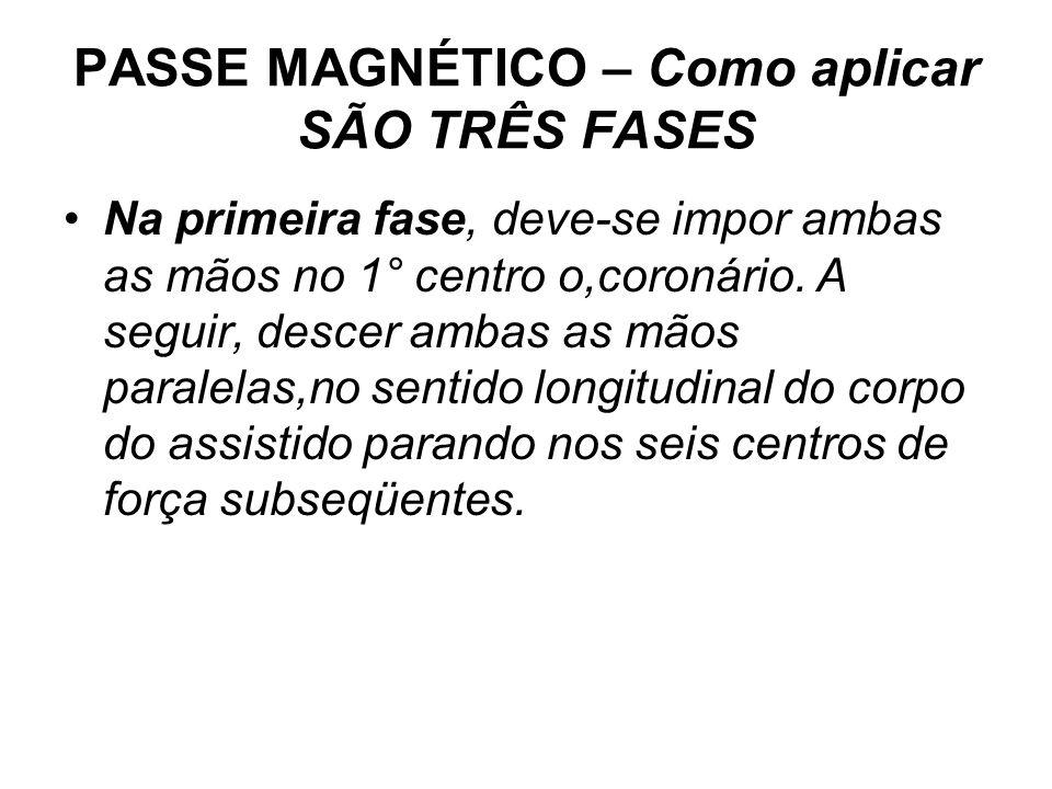 PASSE MAGNÉTICO – Como aplicar SÃO TRÊS FASES •Na primeira fase, deve-se impor ambas as mãos no 1° centro o,coronário. A seguir, descer ambas as mãos