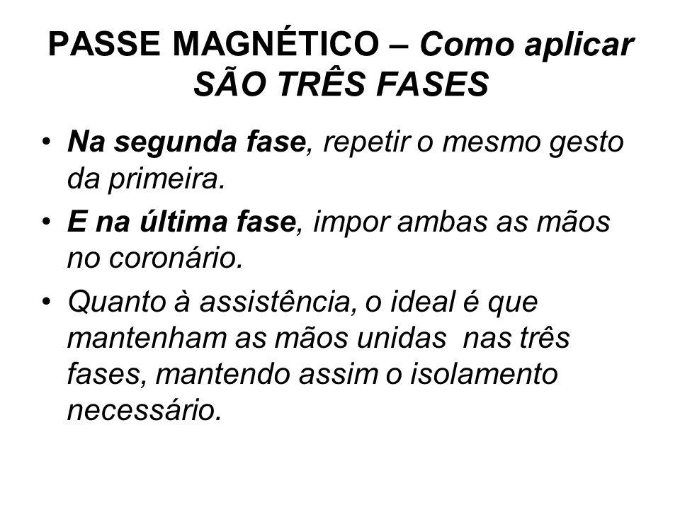 PASSE MAGNÉTICO – Como aplicar SÃO TRÊS FASES •Na segunda fase, repetir o mesmo gesto da primeira. •E na última fase, impor ambas as mãos no coronário